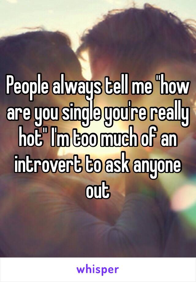 """People always tell me """"how are you single you're really hot"""" I'm too much of an introvert to ask anyone out"""
