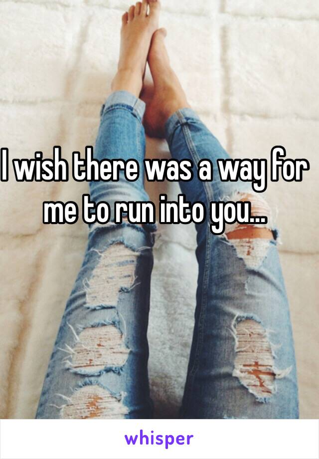 I wish there was a way for me to run into you...