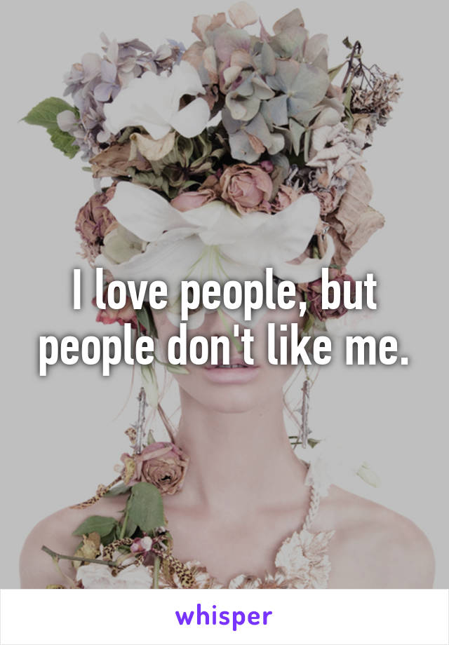 I love people, but people don't like me.