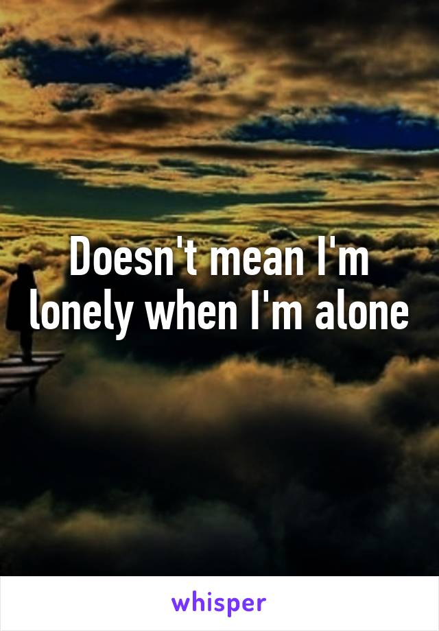 Doesn't mean I'm lonely when I'm alone