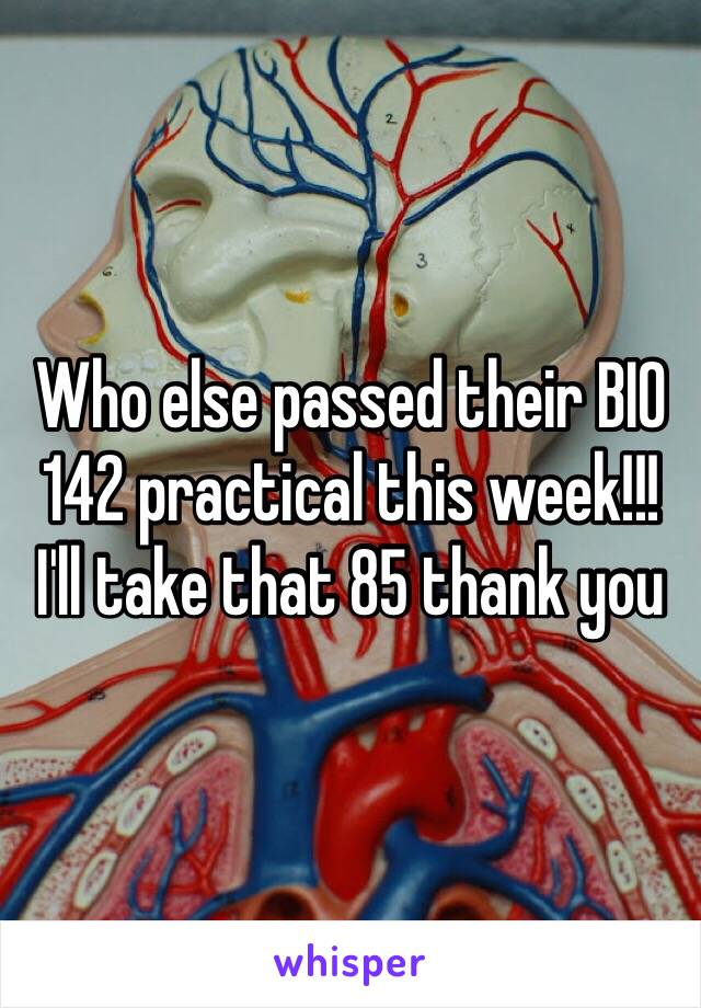 Who else passed their BIO 142 practical this week!!! I'll take that 85 thank you