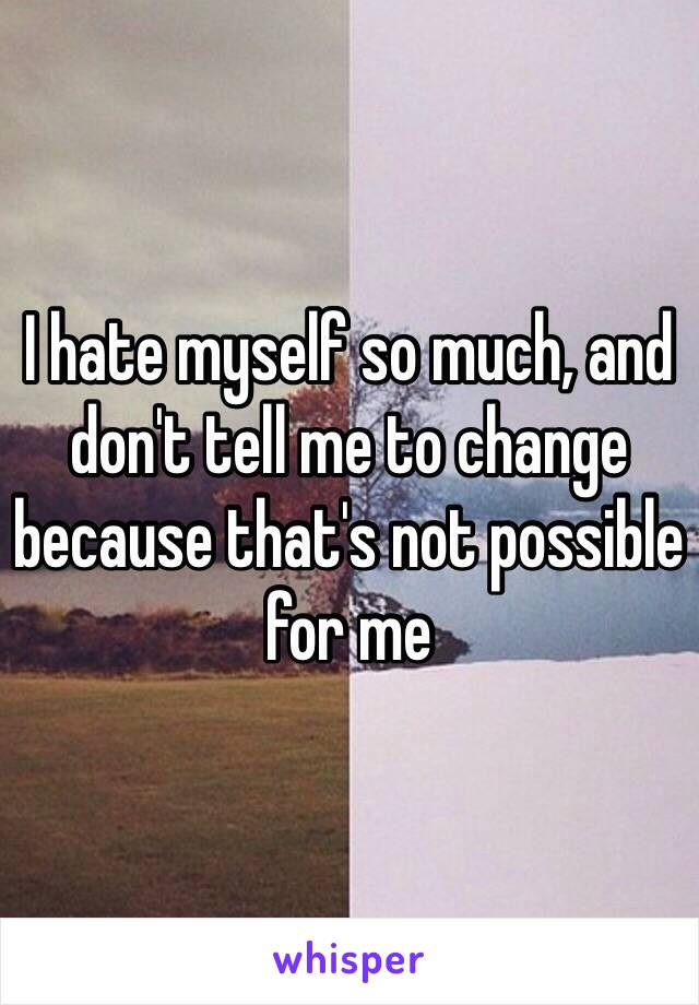 I hate myself so much, and don't tell me to change because that's not possible for me