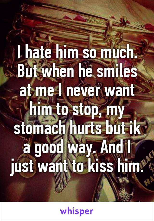 I hate him so much. But when he smiles at me I never want him to stop, my stomach hurts but ik a good way. And I just want to kiss him.