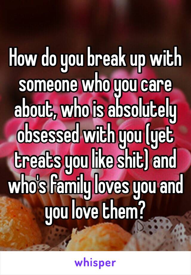How do you break up with someone who you care about, who is absolutely obsessed with you (yet treats you like shit) and who's family loves you and you love them?