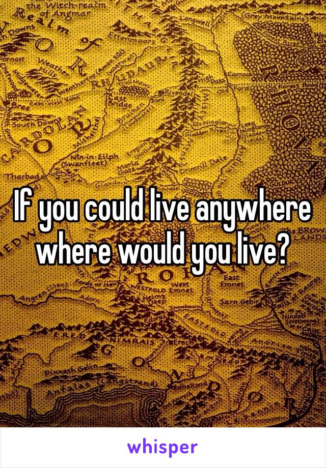 If you could live anywhere where would you live?