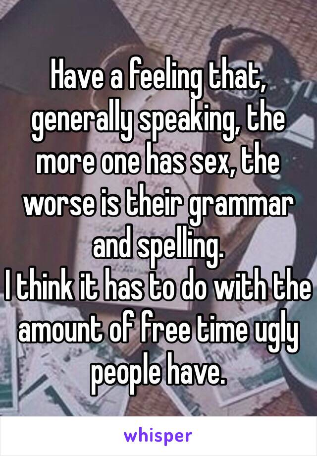 Have a feeling that, generally speaking, the more one has sex, the worse is their grammar and spelling. I think it has to do with the amount of free time ugly people have.