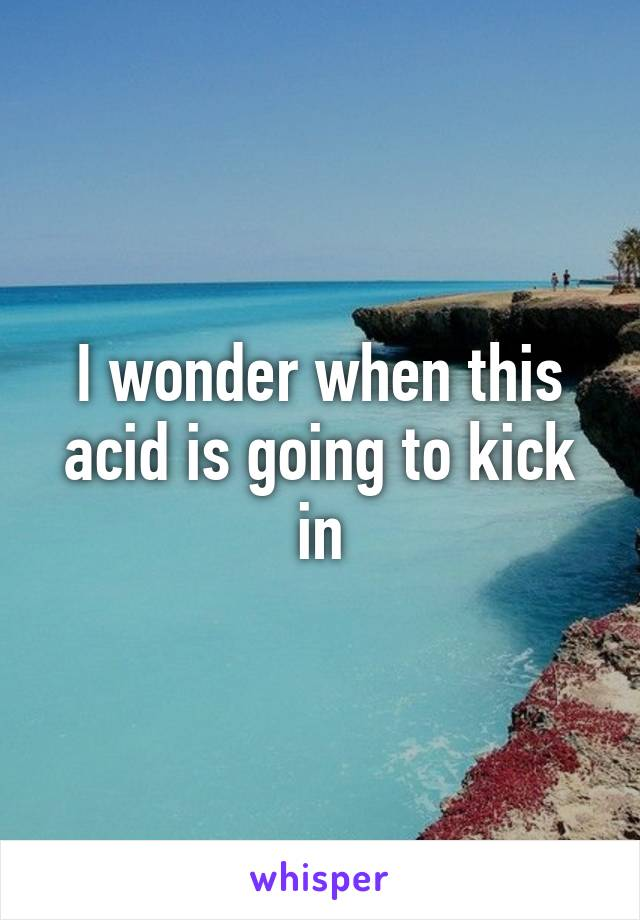 I wonder when this acid is going to kick in