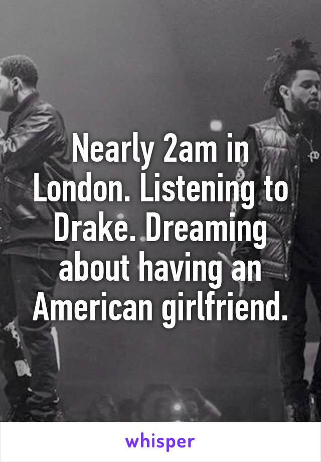 Nearly 2am in London. Listening to Drake. Dreaming about having an American girlfriend.