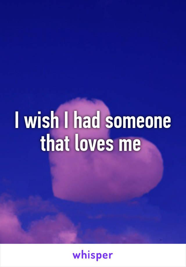 I wish I had someone that loves me