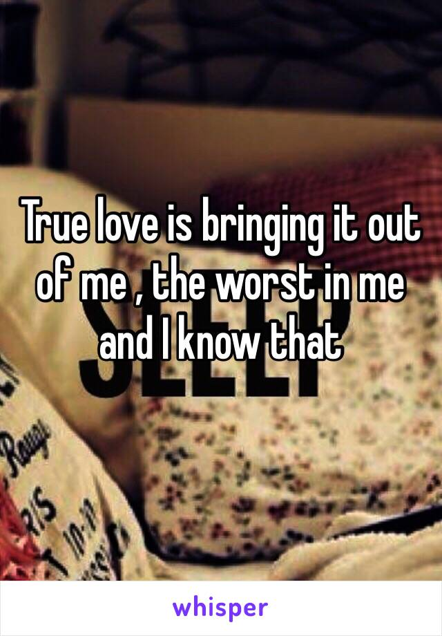 True love is bringing it out of me , the worst in me and I know that