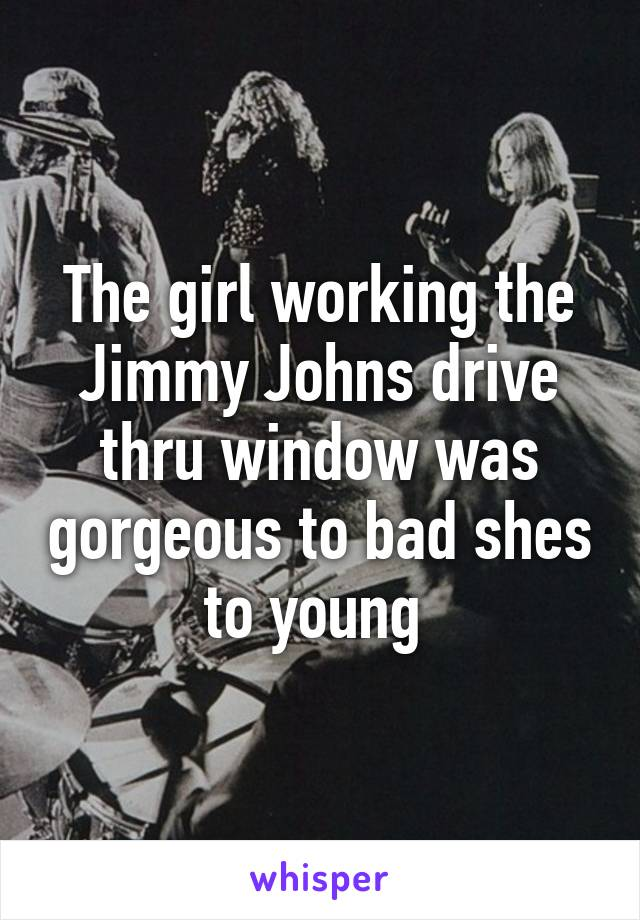 The girl working the Jimmy Johns drive thru window was gorgeous to bad shes to young