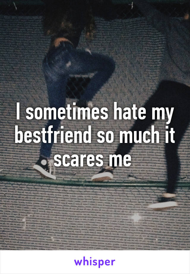I sometimes hate my bestfriend so much it scares me