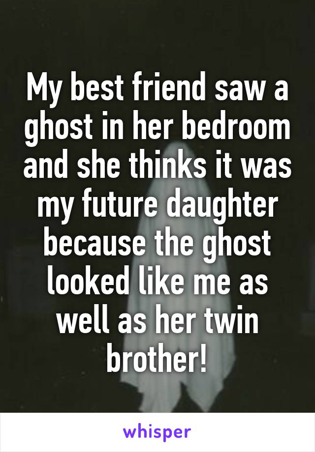 My best friend saw a ghost in her bedroom and she thinks it was my future daughter because the ghost looked like me as well as her twin brother!