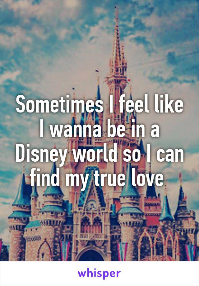 Sometimes I feel like I wanna be in a Disney world so I can find my true love