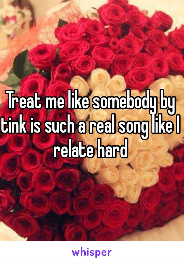 Treat me like somebody by tink is such a real song like I relate hard