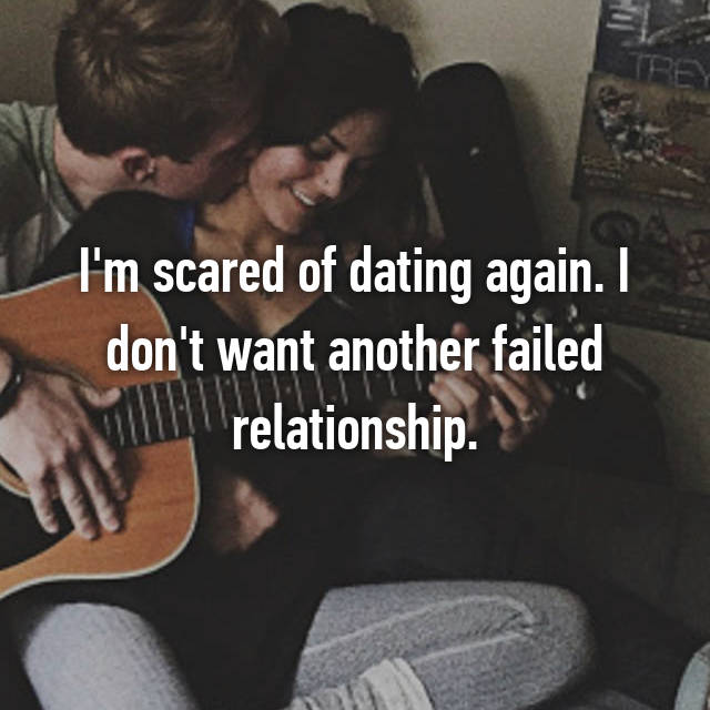 I'm scared of dating again. I don't want another failed relationship.