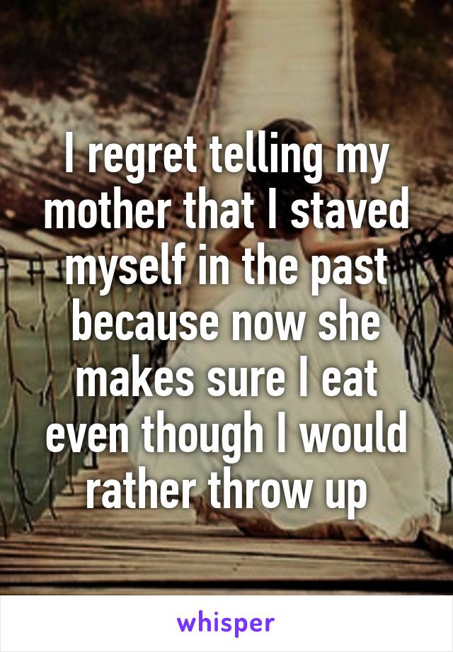 I regret telling my mother that I staved myself in the past because now she makes sure I eat even though I would rather throw up