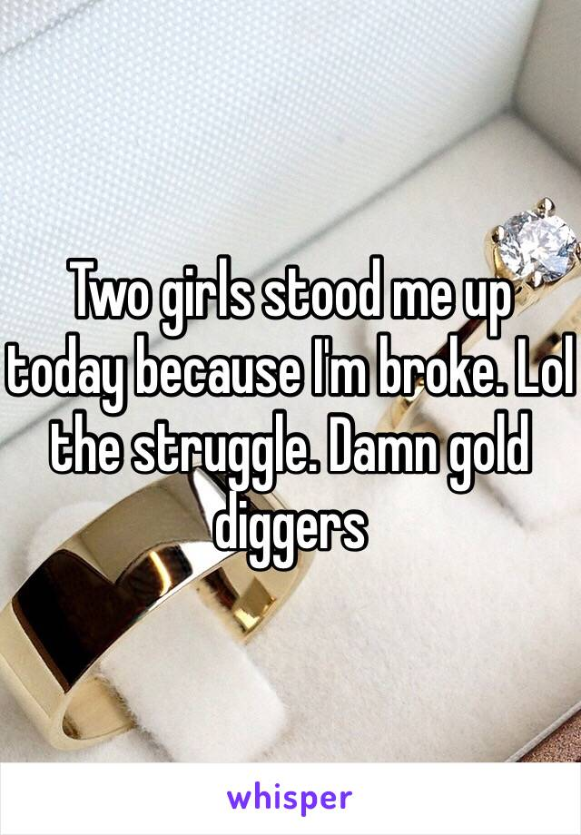 Two girls stood me up today because I'm broke. Lol the struggle. Damn gold diggers