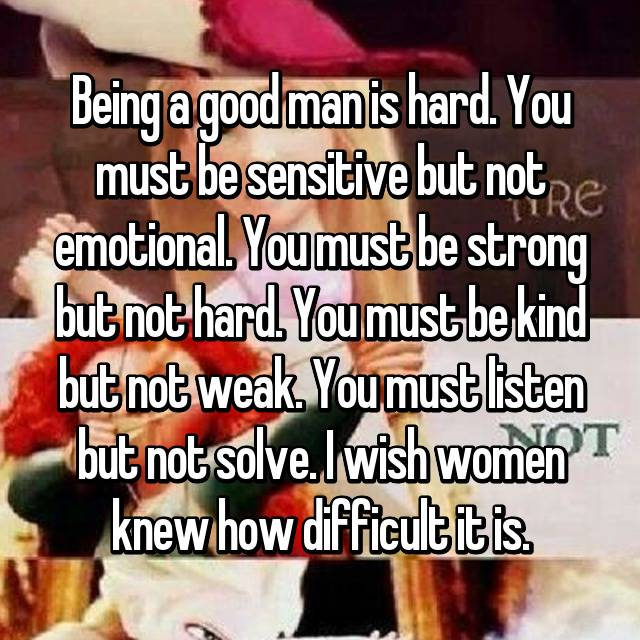 Being a good man is hard. You must be sensitive but not emotional. You must be strong but not hard. You must be kind but not weak. You must listen but not solve. I wish women knew how difficult it is.