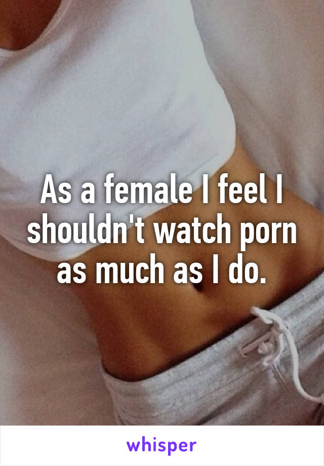 As a female I feel I shouldn't watch porn as much as I do.