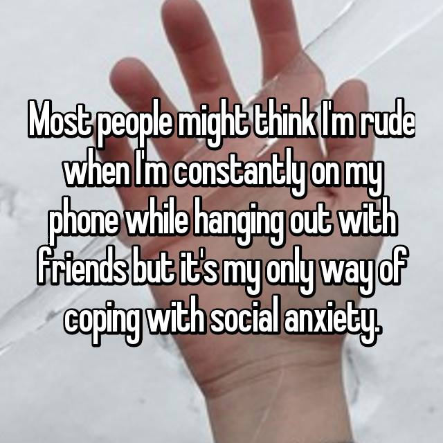 Most people might think I'm rude when I'm constantly on my phone while hanging out with friends but it's my only way of coping with social anxiety.
