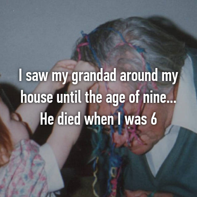 I saw my grandad around my house until the age of nine... He died when I was 6