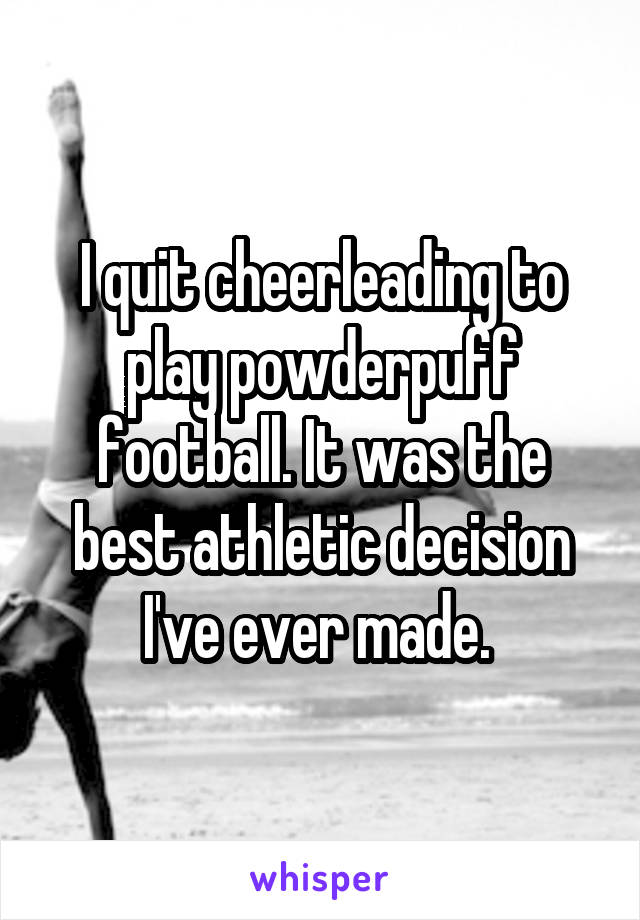 I quit cheerleading to play powderpuff football. It was the best athletic decision I've ever made.