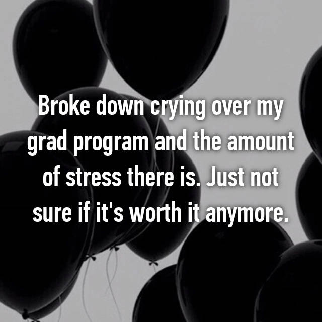Broke down crying over my grad program and the amount of stress there is. Just not sure if it's worth it anymore.