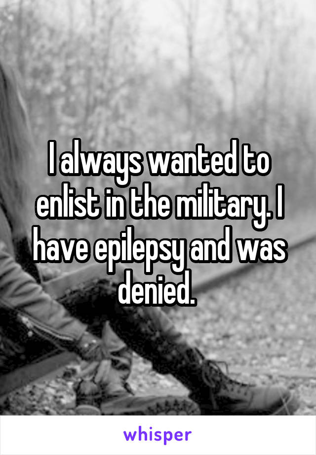 I always wanted to enlist in the military. I have epilepsy and was denied.