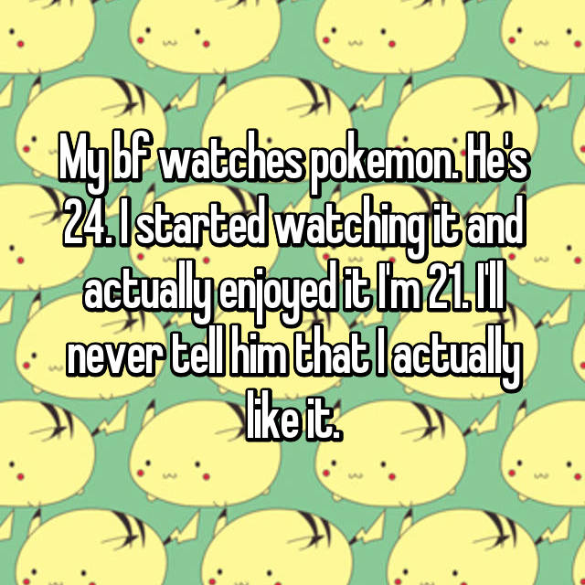 My bf watches pokemon. He's 24. I started watching it and actually enjoyed it I'm 21. I'll never tell him that I actually like it.