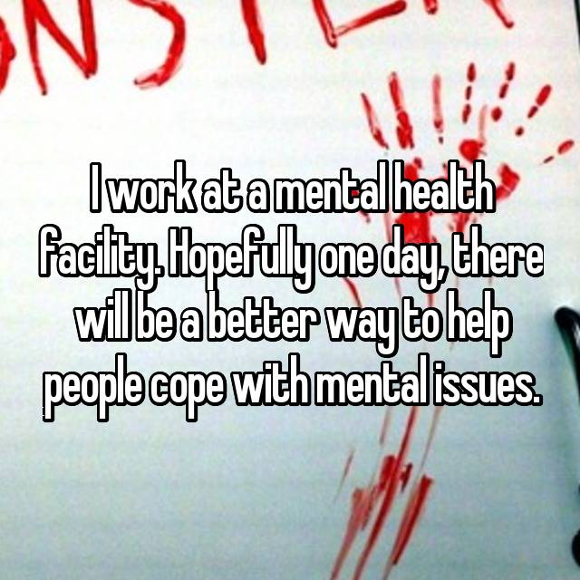 I work at a mental health facility. Hopefully one day, there will be a better way to help people cope with mental issues.