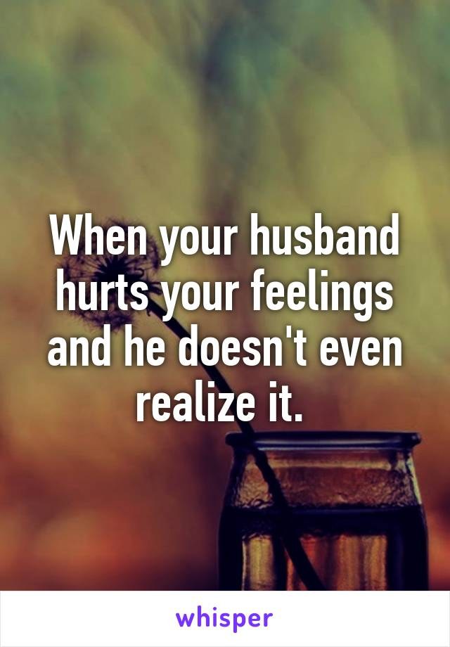 When your husband hurts your feelings