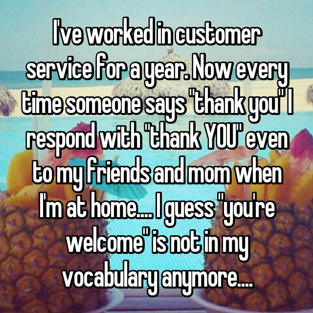 "I've worked in customer service for a year. Now every time someone says ""thank you"" I respond with ""thank YOU"" even to my friends and mom when I'm at home.... I guess ""you're welcome"" is not in my vocabulary anymore...."