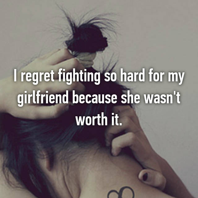 I regret fighting so hard for my girlfriend because she wasn't worth it.