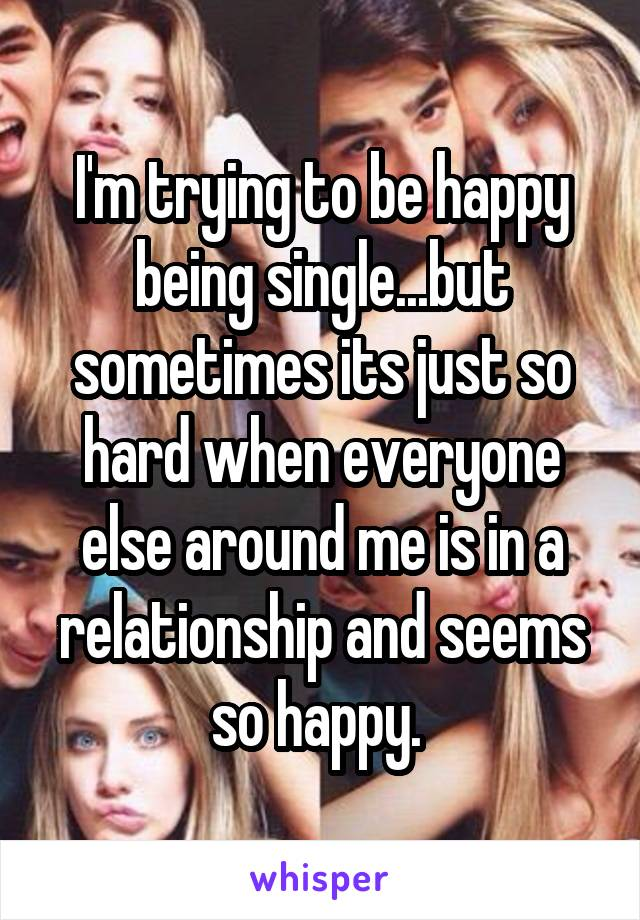 I'm trying to be happy being single...but sometimes its just so hard when everyone else around me is in a relationship and seems so happy.