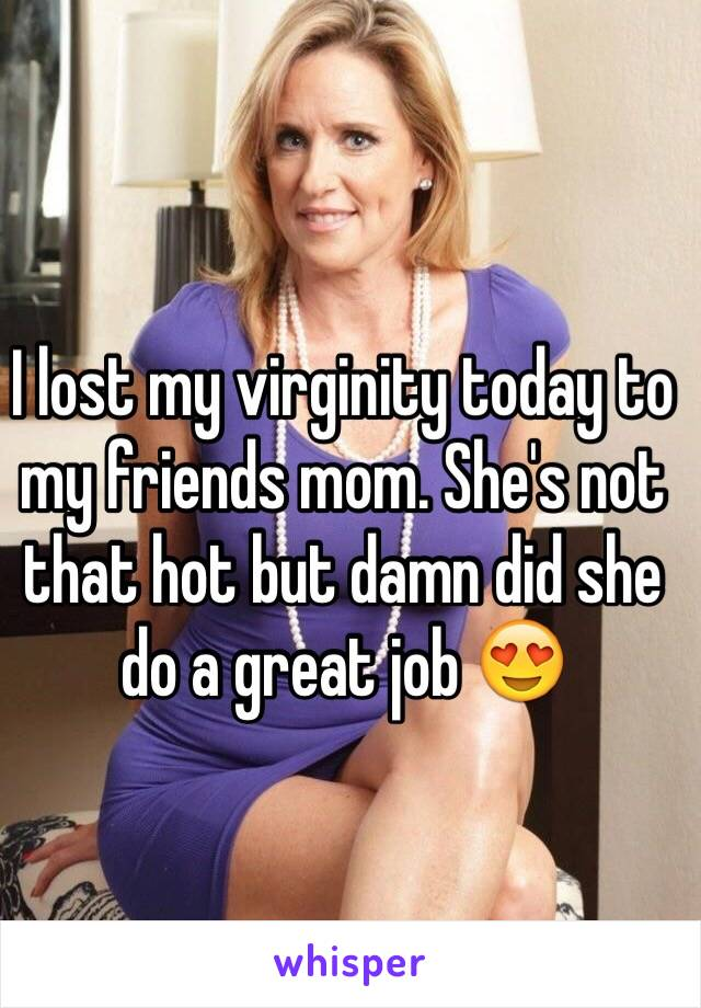 I Lost My Virginity Today To My Friends Mom Shes Not That Hot But Damn Did