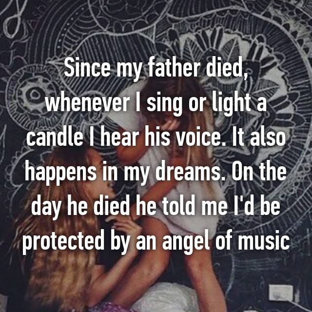 Since my father died, whenever I sing or light a candle I hear his voice. It also happens in my dreams. On the day he died he told me I'd be protected by an angel of music