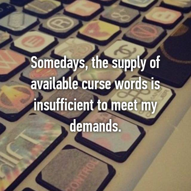 Somedays, the supply of available curse words is insufficient to meet my demands.