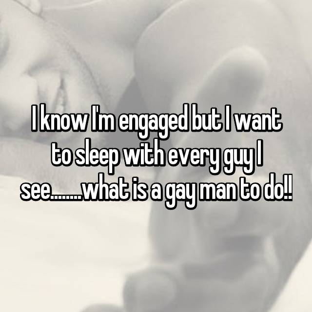I know I'm engaged but I want to sleep with every guy I see........what is a gay man to do!!