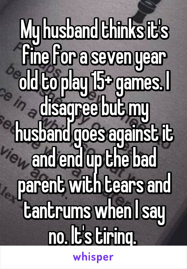 My husband thinks it's fine for a seven year old to play 15+ games. I disagree but my husband goes against it and end up the bad parent with tears and tantrums when I say no. It's tiring.