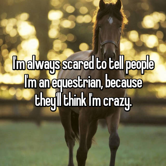 I'm always scared to tell people I'm an equestrian, because they'll think I'm crazy.
