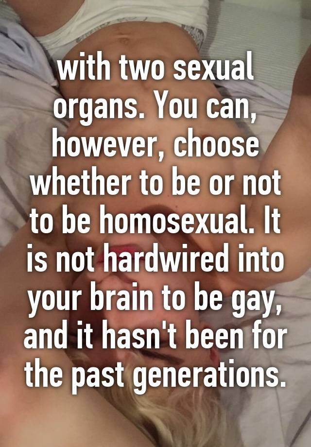with two sexual organs. You can, however, choose whether to be or not to be  homosexual. It is not hardwired into your brain to be gay, and it hasn't  been ...