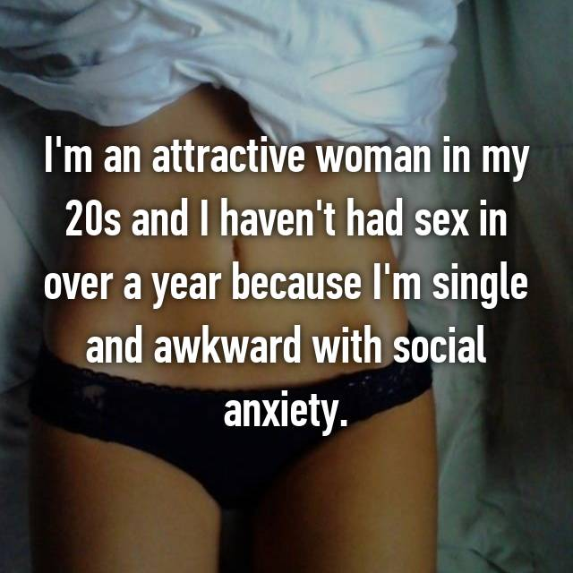 I'm an attractive woman in my 20s and I haven't had sex in over a year because I'm single and awkward with social anxiety.