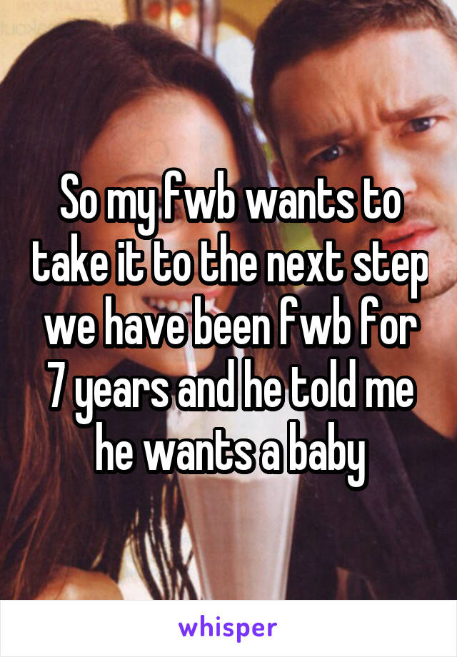 So my fwb wants to take it to the next step we have been fwb for 7 years and he told me he wants a baby