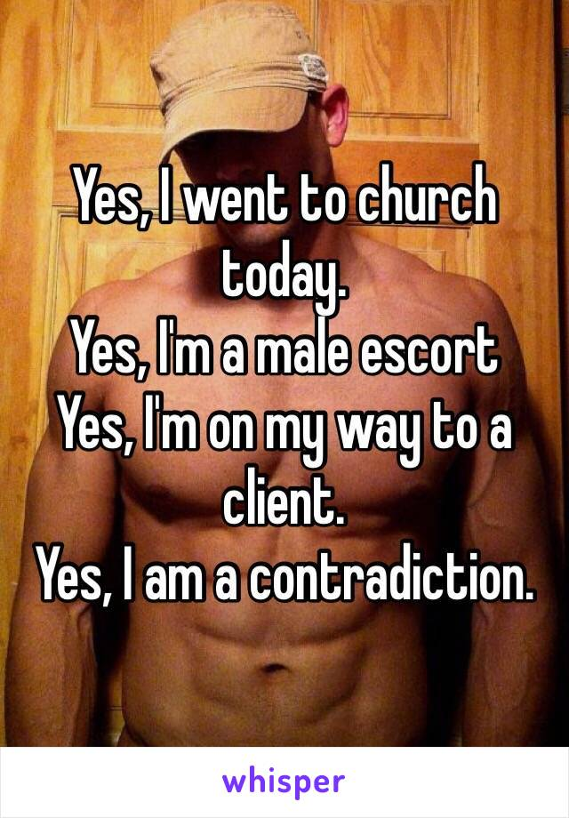 Yes, I went to church today.  Yes, I'm a male escort Yes, I'm on my way to a client. Yes, I am a contradiction.