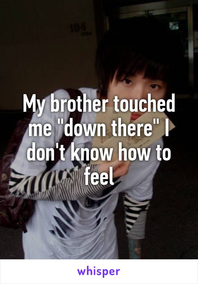 he touched me down there