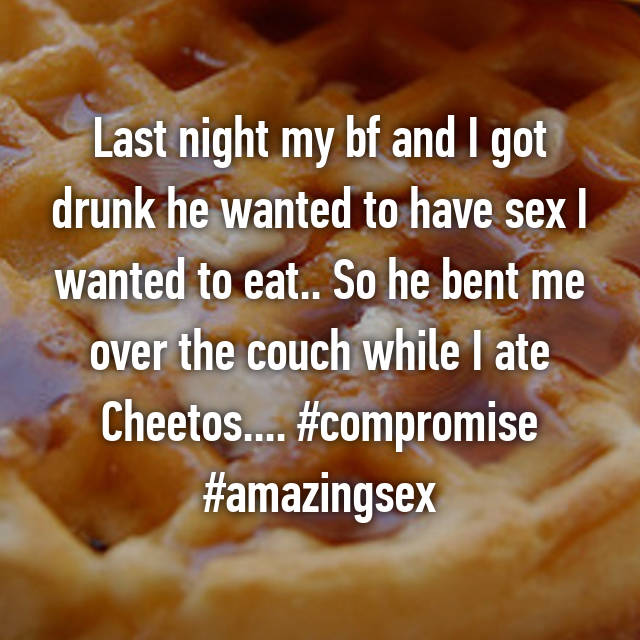 Last night my bf and I got drunk he wanted to have sex I wanted to eat.. So he bent me over the couch while I ate Cheetos.... #compromise #amazingsex