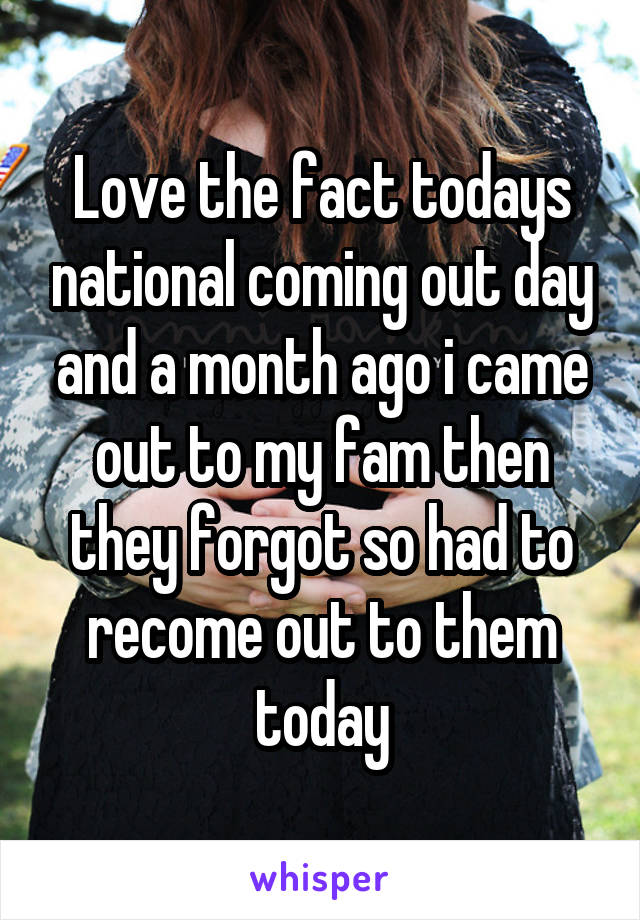 Love the fact todays national coming out day and a month ago i came out to my fam then they forgot so had to recome out to them today