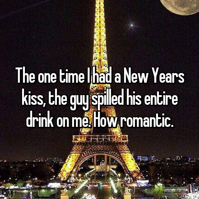 The one time I had a New Years kiss, the guy spilled his entire drink on me. How romantic.