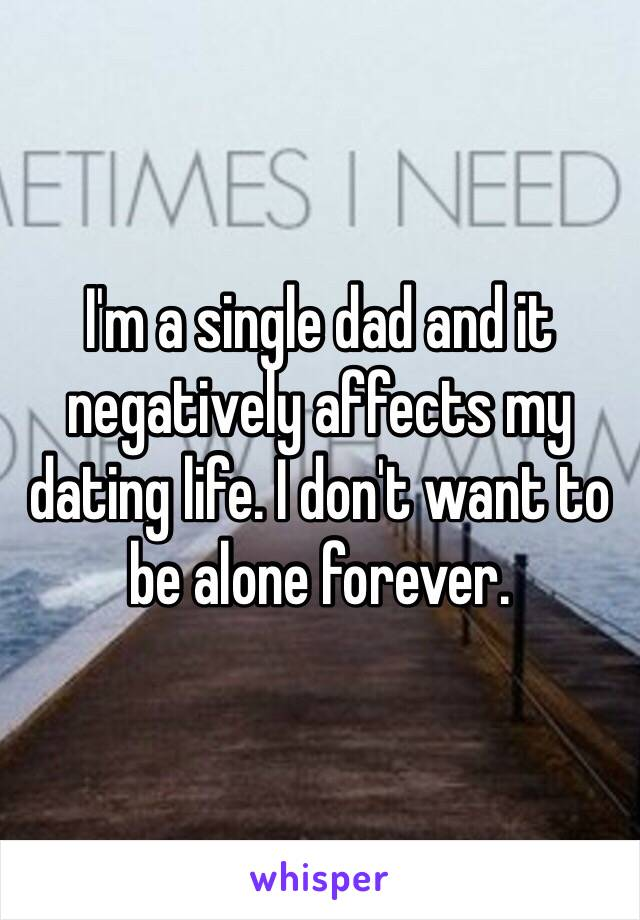 I'm a single dad and it negatively affects my dating life. I don't want to be alone forever.